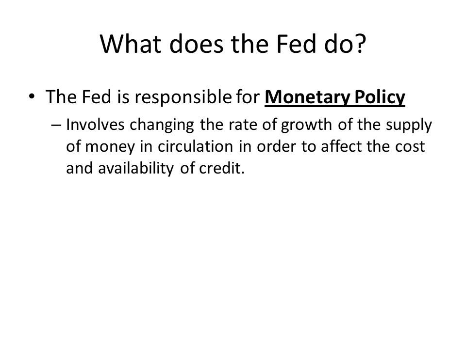 What does the Fed do The Fed is responsible for Monetary Policy