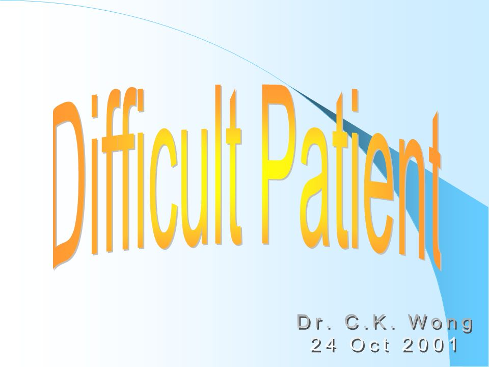 Difficult Patient Dr. C.K. Wong 24 Oct 2001