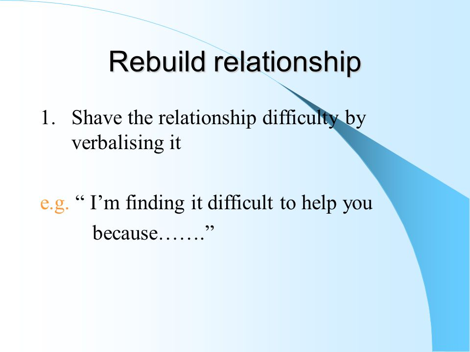 Rebuild relationship 1. Shave the relationship difficulty by verbalising it. e.g. I'm finding it difficult to help you.