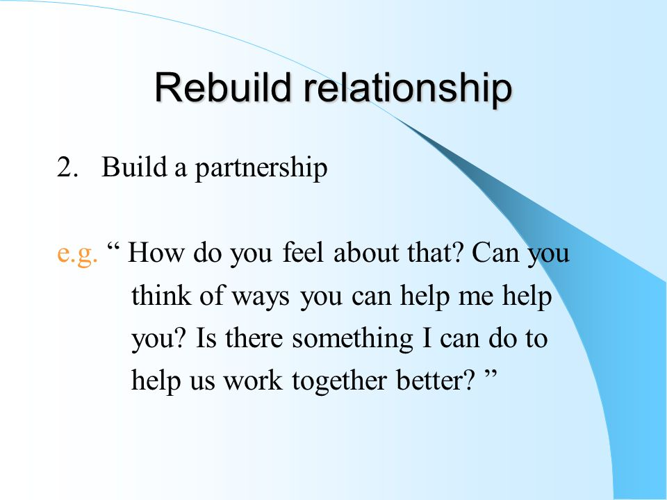 Rebuild relationship 2. Build a partnership