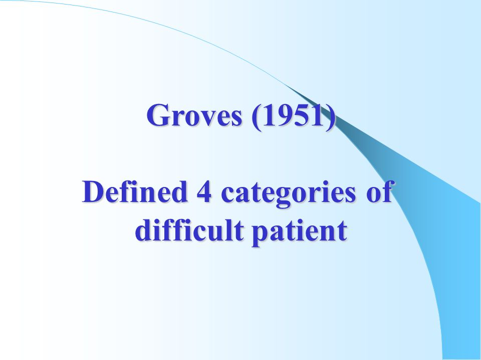 Groves (1951) Defined 4 categories of difficult patient