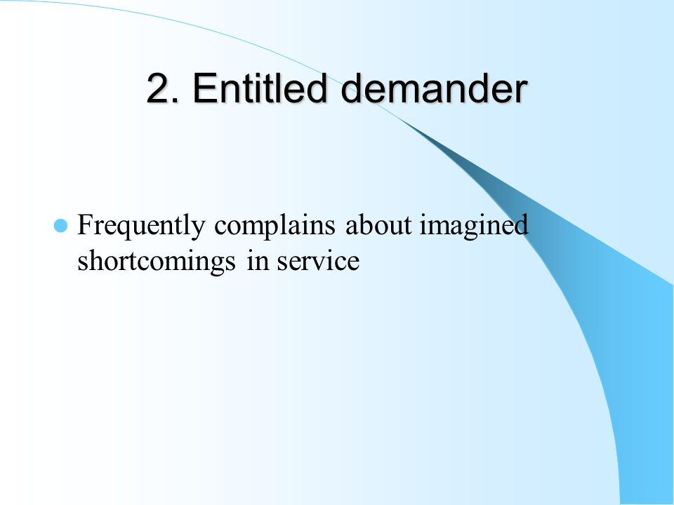 2. Entitled demander Frequently complains about imagined shortcomings in service