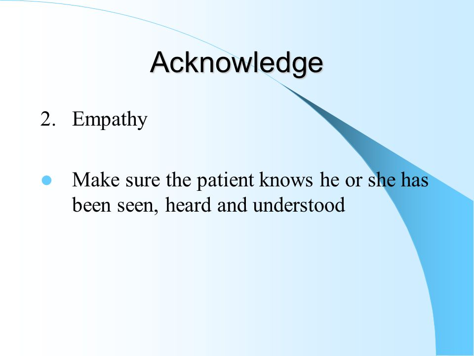 Acknowledge 2. Empathy Make sure the patient knows he or she has been seen, heard and understood