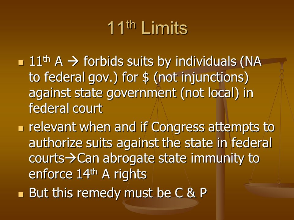 11th Limits 11th A  forbids suits by individuals (NA to federal gov.) for $ (not injunctions) against state government (not local) in federal court.