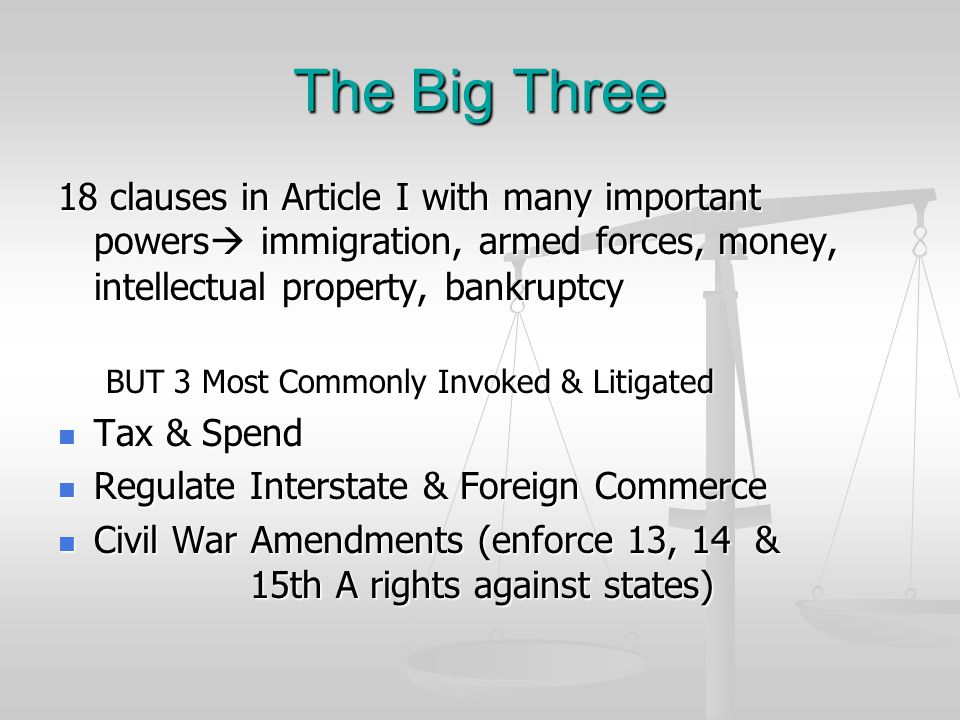 The Big Three 18 clauses in Article I with many important powers immigration, armed forces, money, intellectual property, bankruptcy.