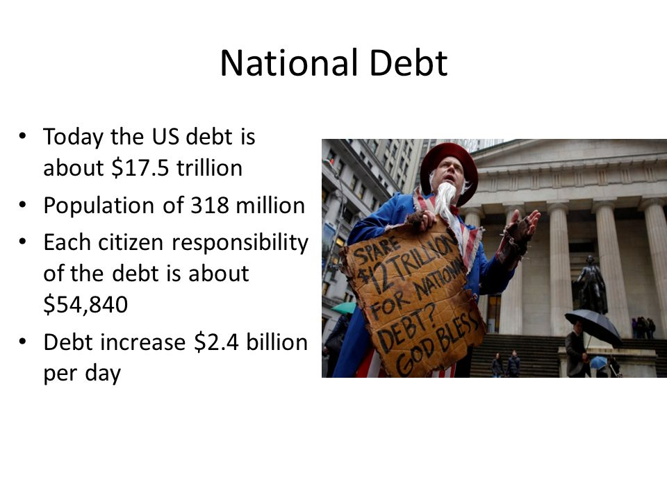 National Debt Today the US debt is about $17.5 trillion
