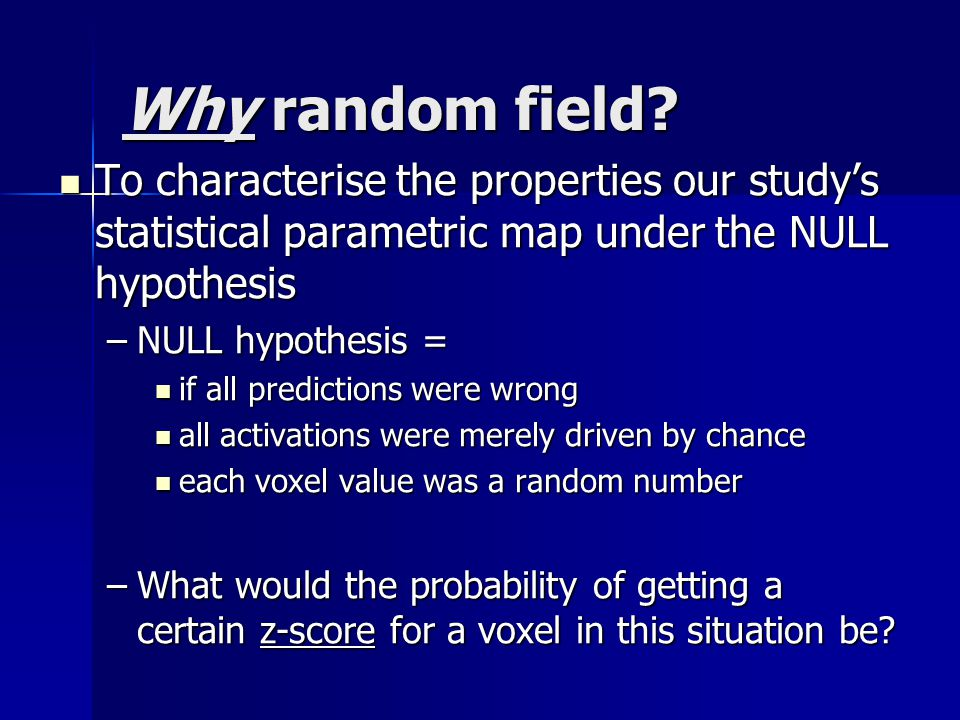 Why random field To characterise the properties our study's statistical parametric map under the NULL hypothesis.