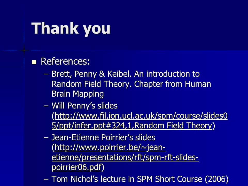 Thank you References: Brett, Penny & Keibel. An introduction to Random Field Theory. Chapter from Human Brain Mapping.
