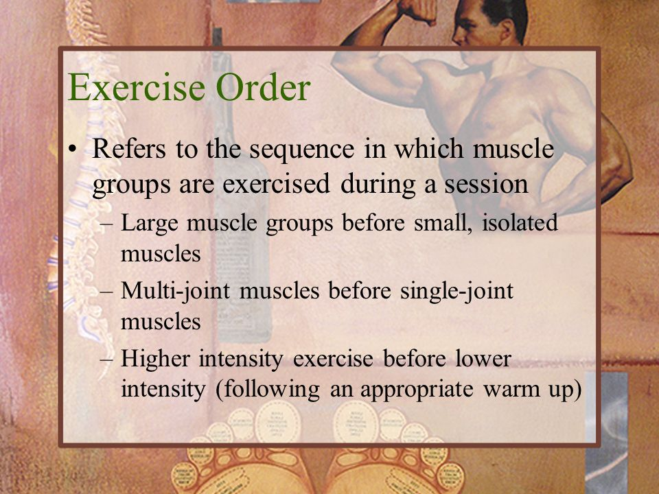 Exercise Order Refers to the sequence in which muscle groups are exercised during a session. Large muscle groups before small, isolated muscles.