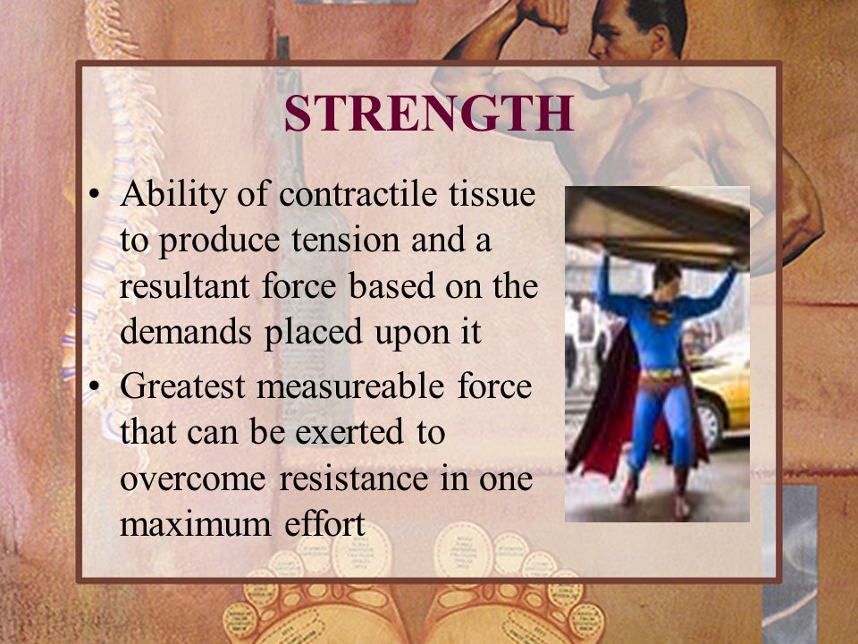 STRENGTH Ability of contractile tissue to produce tension and a resultant force based on the demands placed upon it.