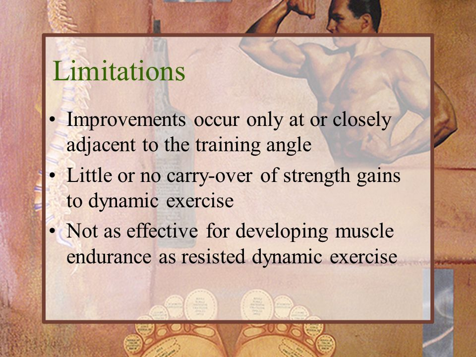 Limitations Improvements occur only at or closely adjacent to the training angle. Little or no carry-over of strength gains to dynamic exercise.