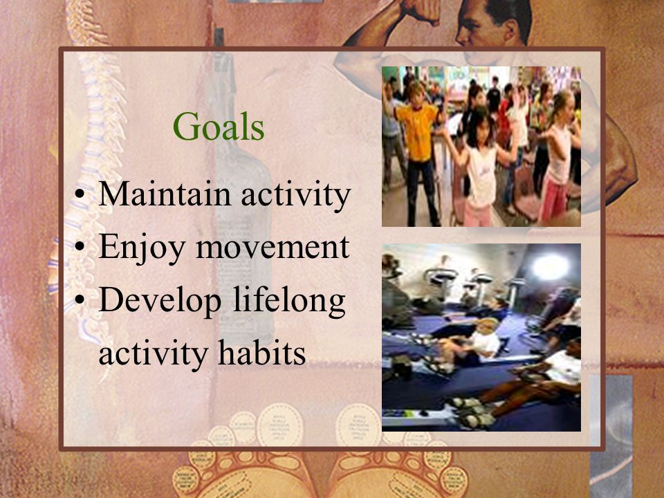 Goals Maintain activity Enjoy movement Develop lifelong