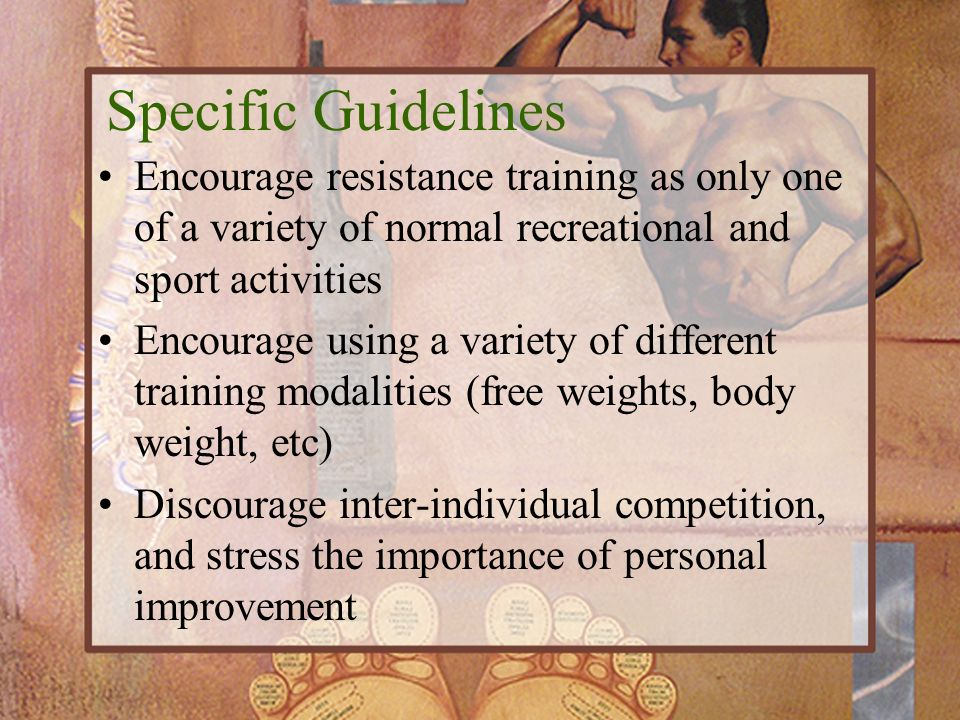 Specific Guidelines Encourage resistance training as only one of a variety of normal recreational and sport activities.