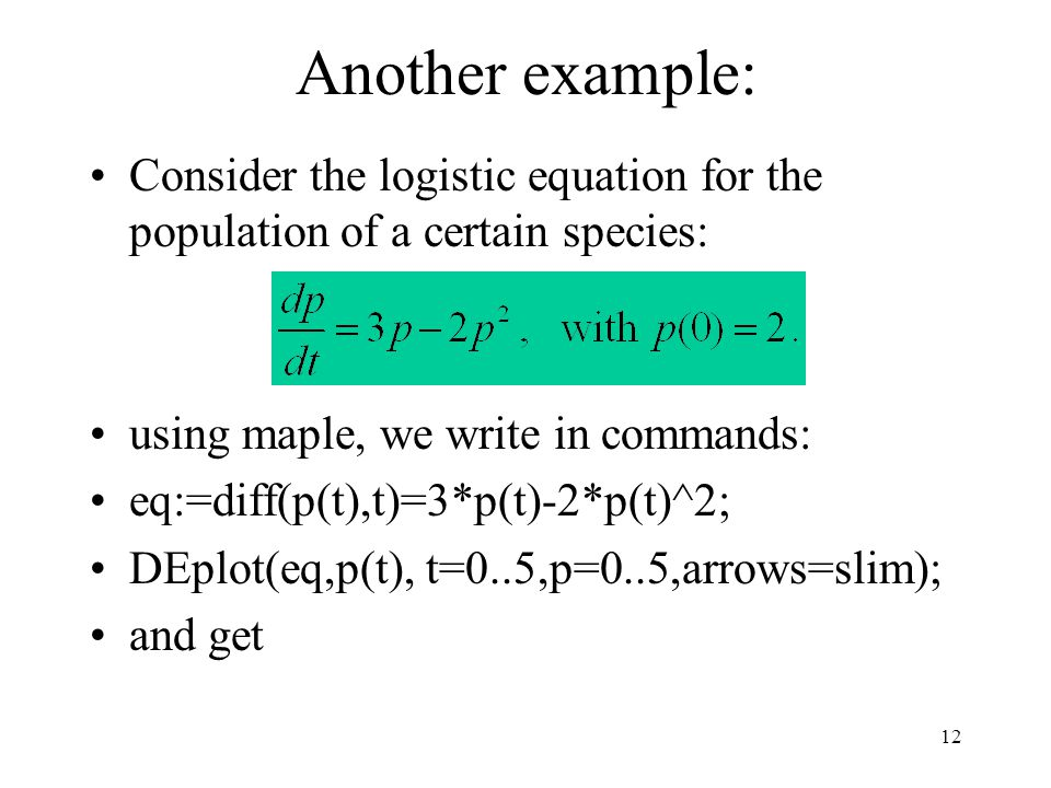 Another example: Consider the logistic equation for the population of a certain species: using maple, we write in commands:
