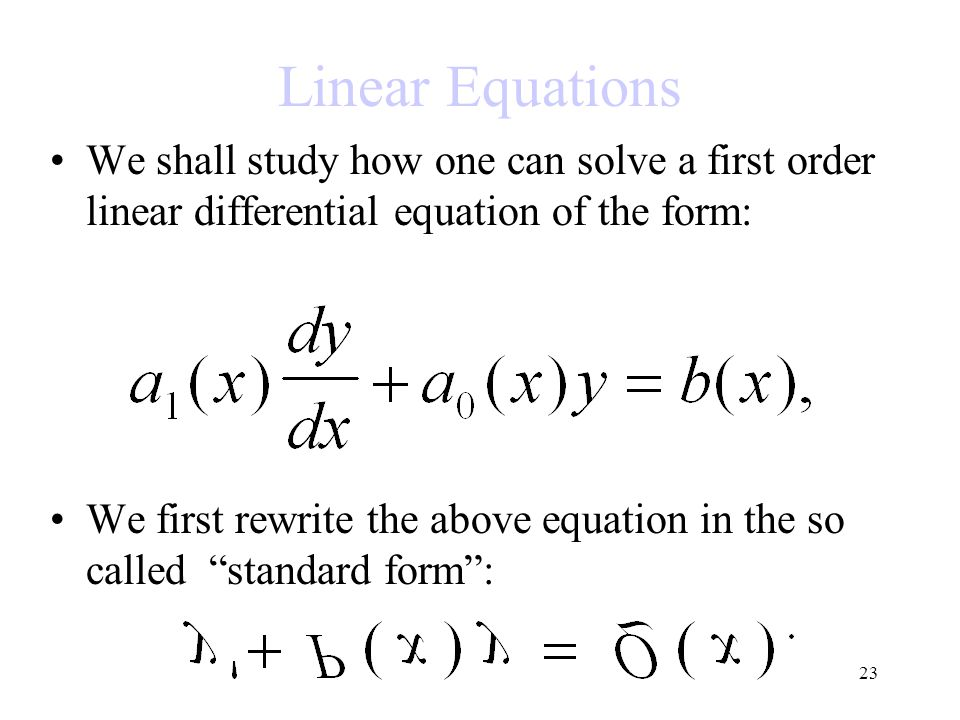 Linear Equations We shall study how one can solve a first order linear differential equation of the form: