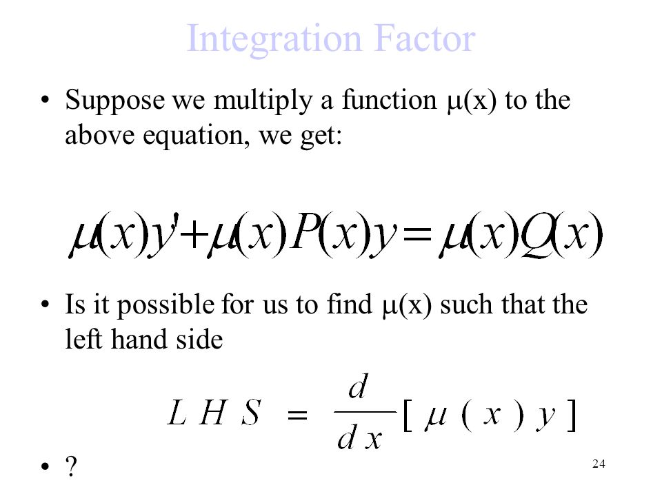 Integration Factor Suppose we multiply a function (x) to the above equation, we get: