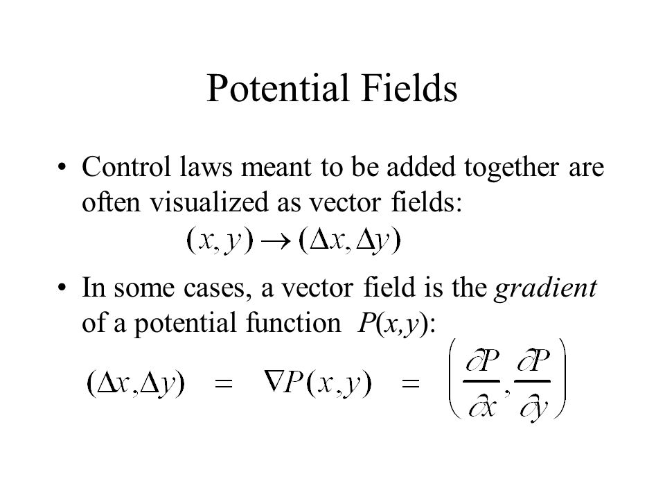Potential Fields Control laws meant to be added together are often visualized as vector fields: