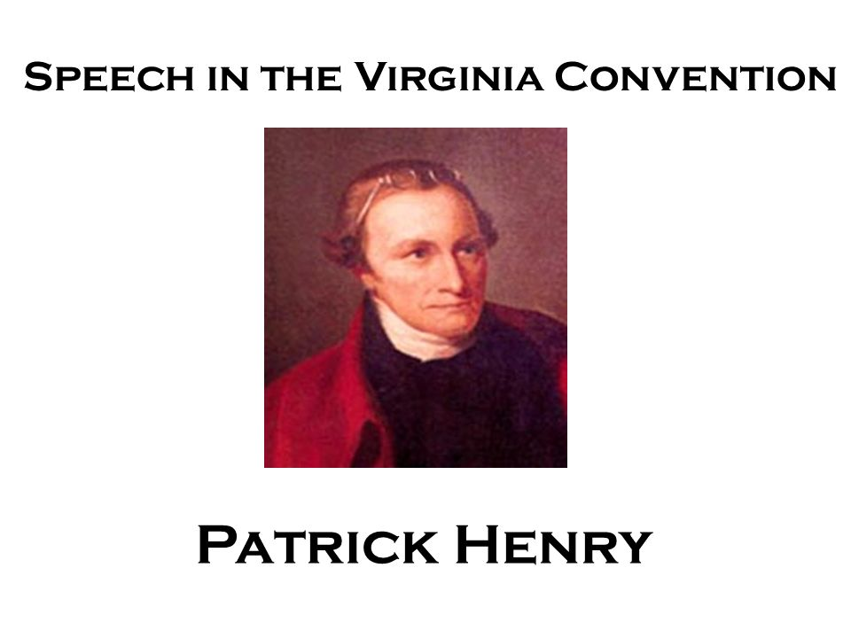 patrick henry speech to virginia convention essay Patrick henry (may 29, 1736 – june 6, 1799) was an american attorney, planter,  and orator  henry urged independence, and when the fifth virginia convention   there are no verbatim transcriptions of henry's speech in opposition to the.