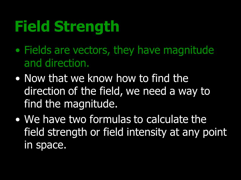 Field Strength Fields are vectors, they have magnitude and direction.