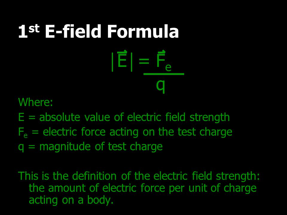 1st E-field Formula E = Fe q Where: