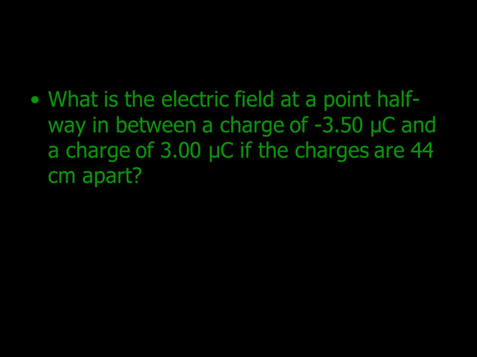 What is the electric field at a point half-way in between a charge of -3.50 μC and a charge of 3.00 μC if the charges are 44 cm apart