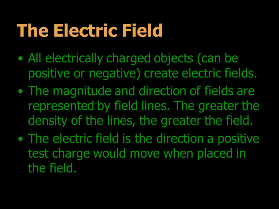 The Electric Field All electrically charged objects (can be positive or negative) create electric fields.