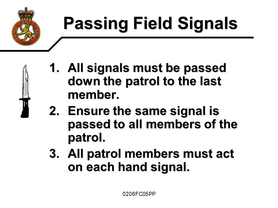 Passing Field Signals All signals must be passed down the patrol to the last member. Ensure the same signal is passed to all members of the patrol.