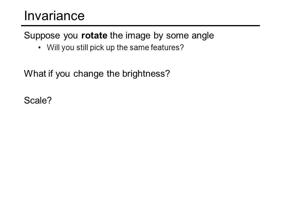 Invariance Suppose you rotate the image by some angle