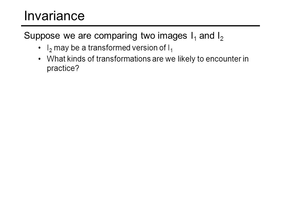 Invariance Suppose we are comparing two images I1 and I2