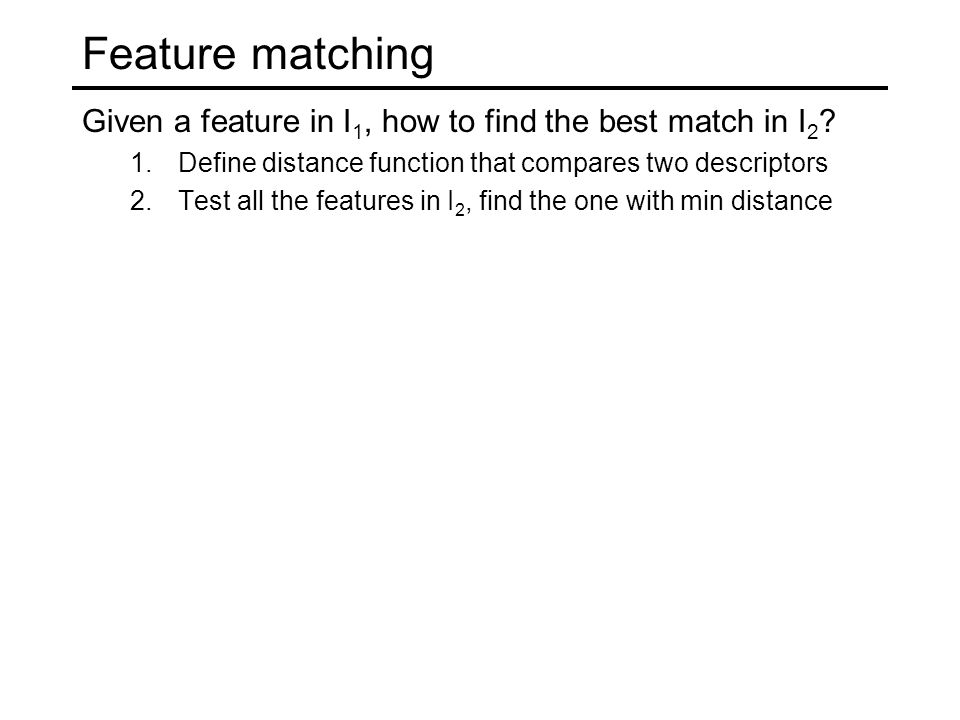 Feature matching Given a feature in I1, how to find the best match in I2 Define distance function that compares two descriptors.