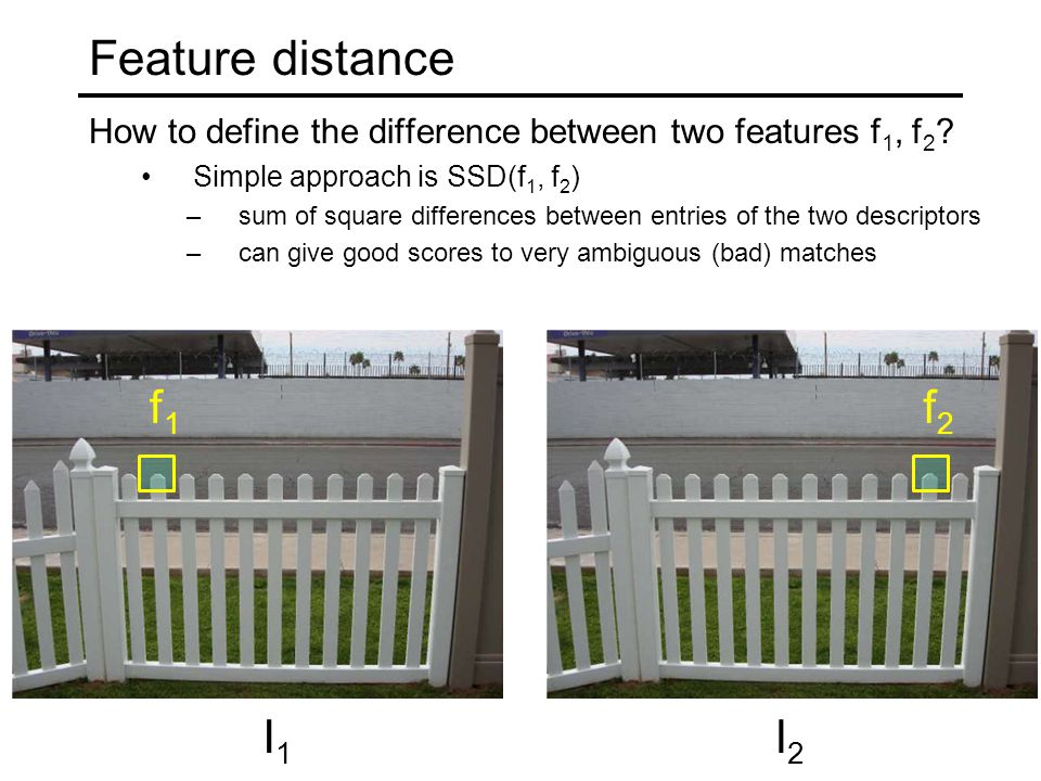 Feature distance How to define the difference between two features f1, f2 Simple approach is SSD(f1, f2)