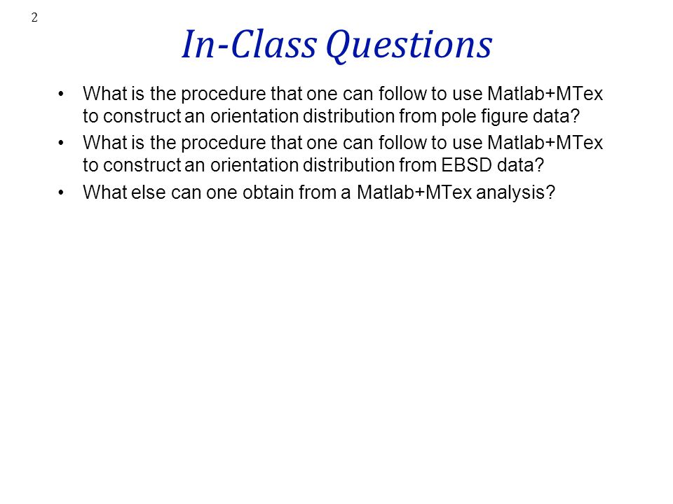 In-Class Questions What is the procedure that one can follow to use Matlab+MTex to construct an orientation distribution from pole figure data