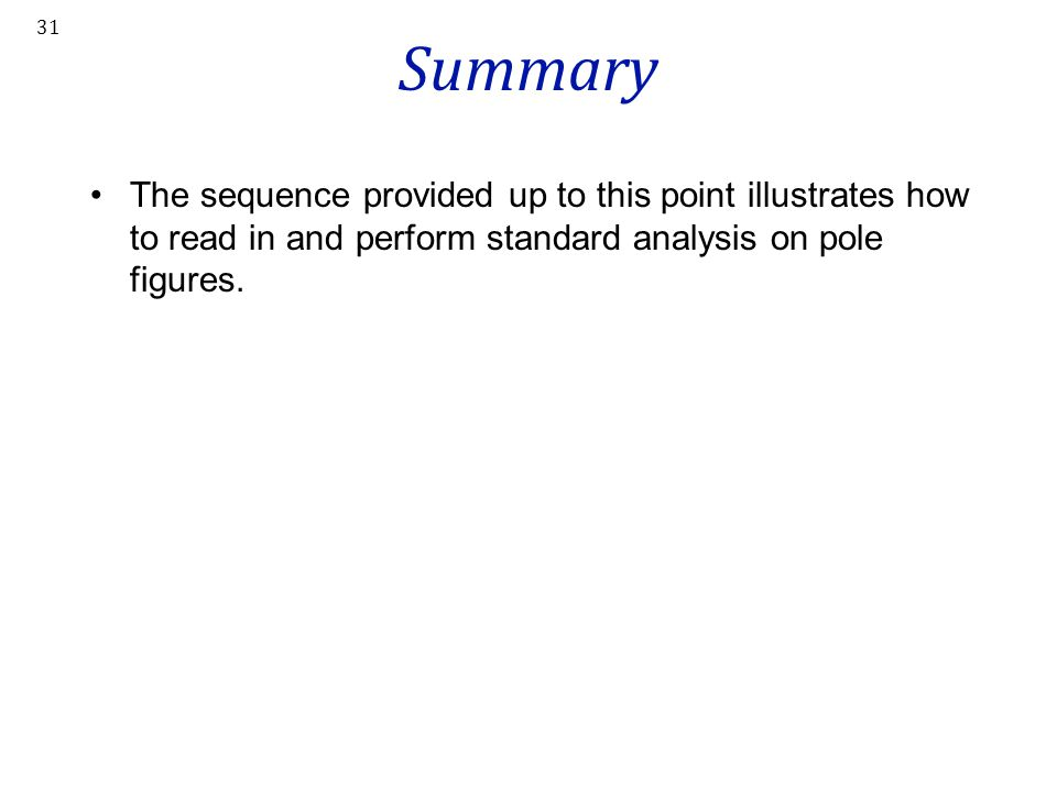 Summary The sequence provided up to this point illustrates how to read in and perform standard analysis on pole figures.