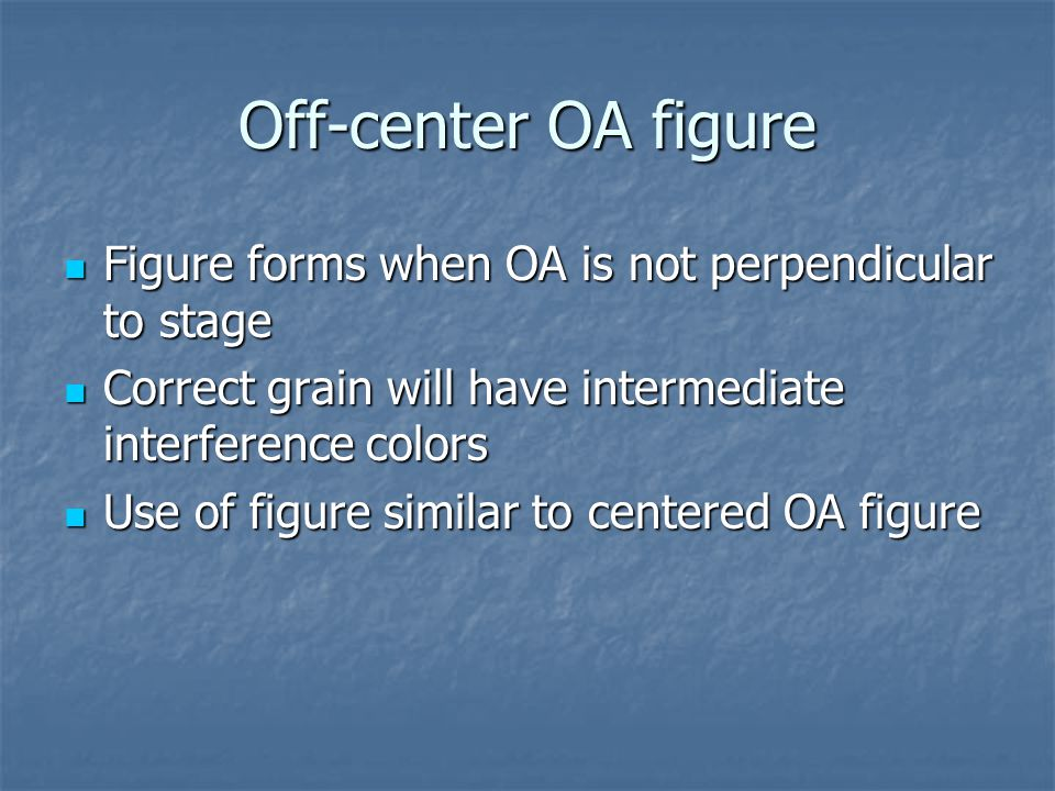 Off-center OA figure Figure forms when OA is not perpendicular to stage. Correct grain will have intermediate interference colors.