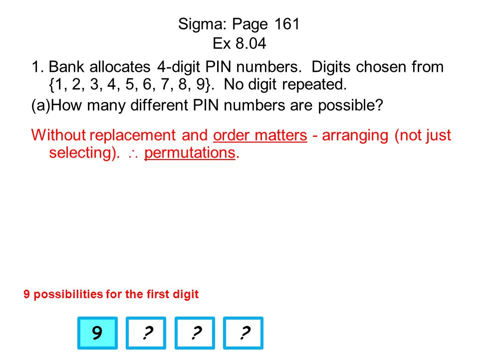 Sigma: Page 161 Ex 8.04 1. Bank allocates 4-digit PIN numbers. Digits chosen from {1, 2, 3, 4, 5, 6, 7, 8, 9}. No digit repeated.