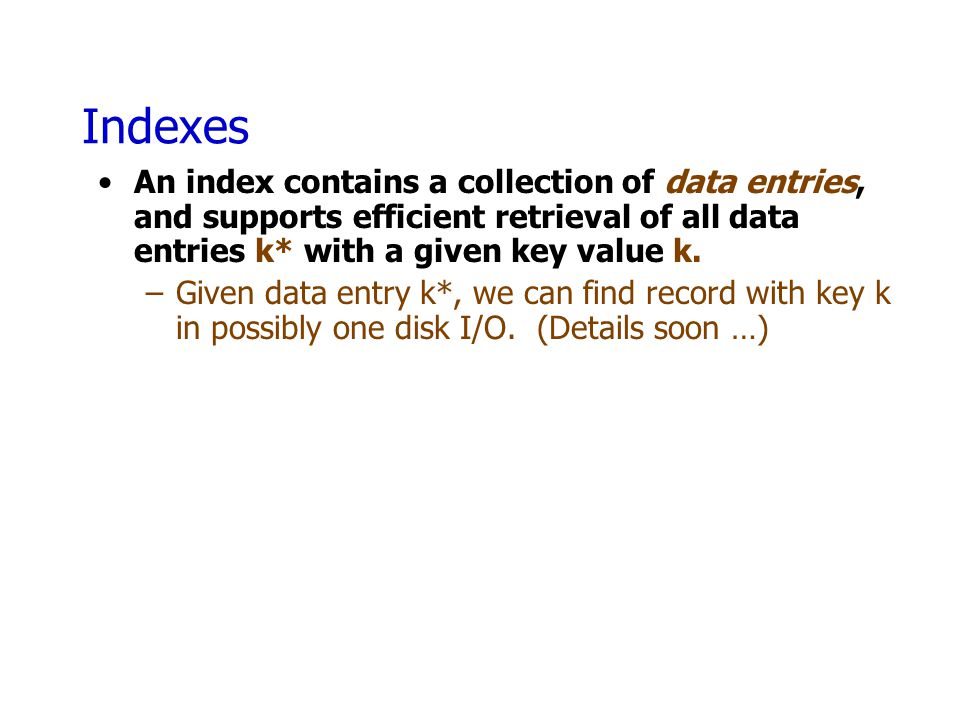 Indexes An index contains a collection of data entries, and supports efficient retrieval of all data entries k* with a given key value k.