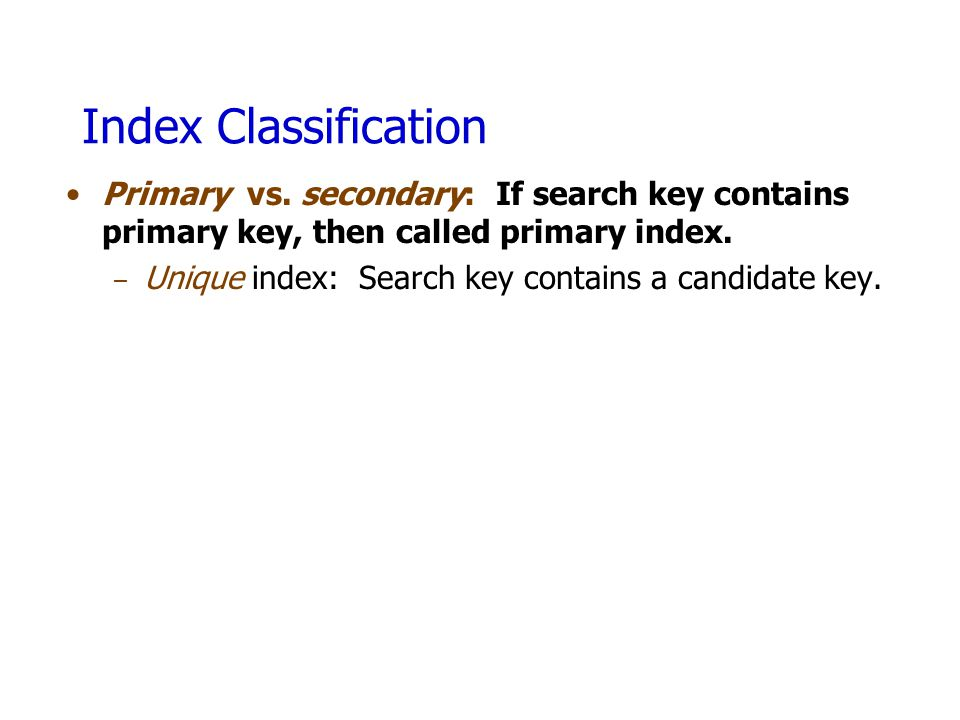 Index Classification Primary vs. secondary: If search key contains primary key, then called primary index.