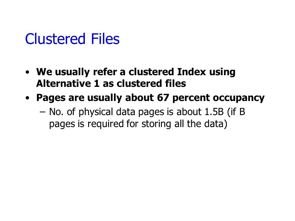 Clustered Files We usually refer a clustered Index using Alternative 1 as clustered files. Pages are usually about 67 percent occupancy.