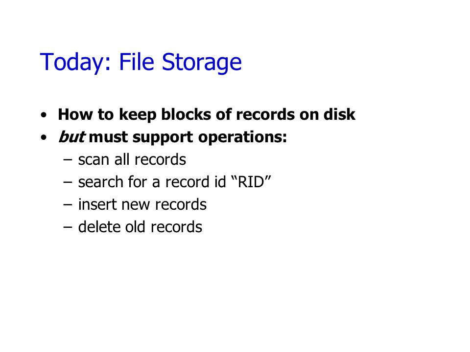 Today: File Storage How to keep blocks of records on disk