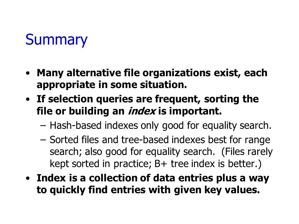 Summary Many alternative file organizations exist, each appropriate in some situation.