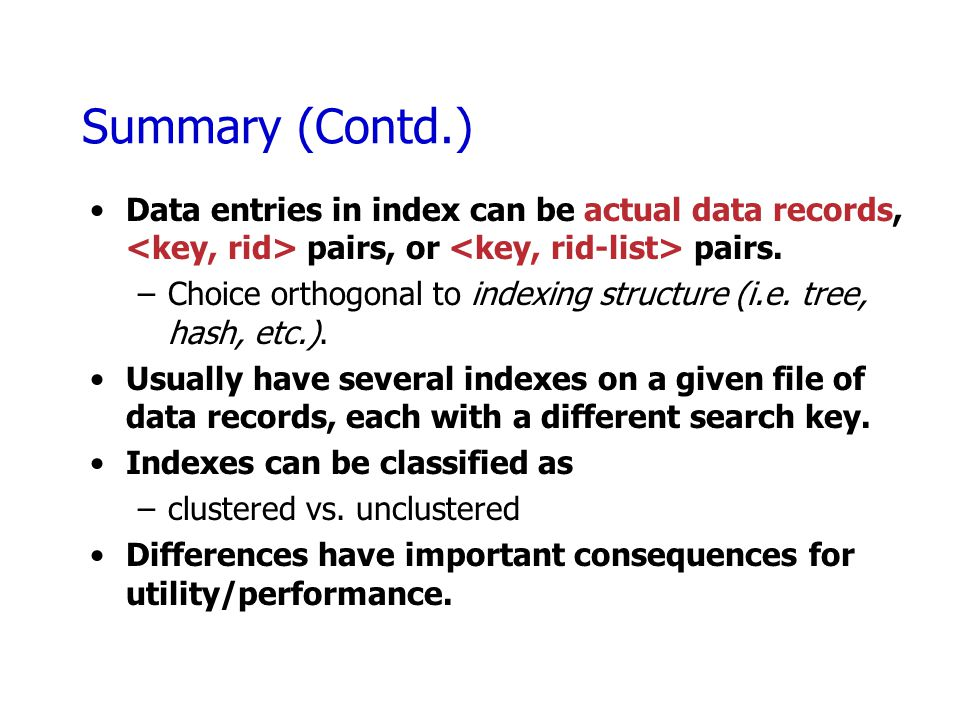 Summary (Contd.) Data entries in index can be actual data records, <key, rid> pairs, or <key, rid-list> pairs.