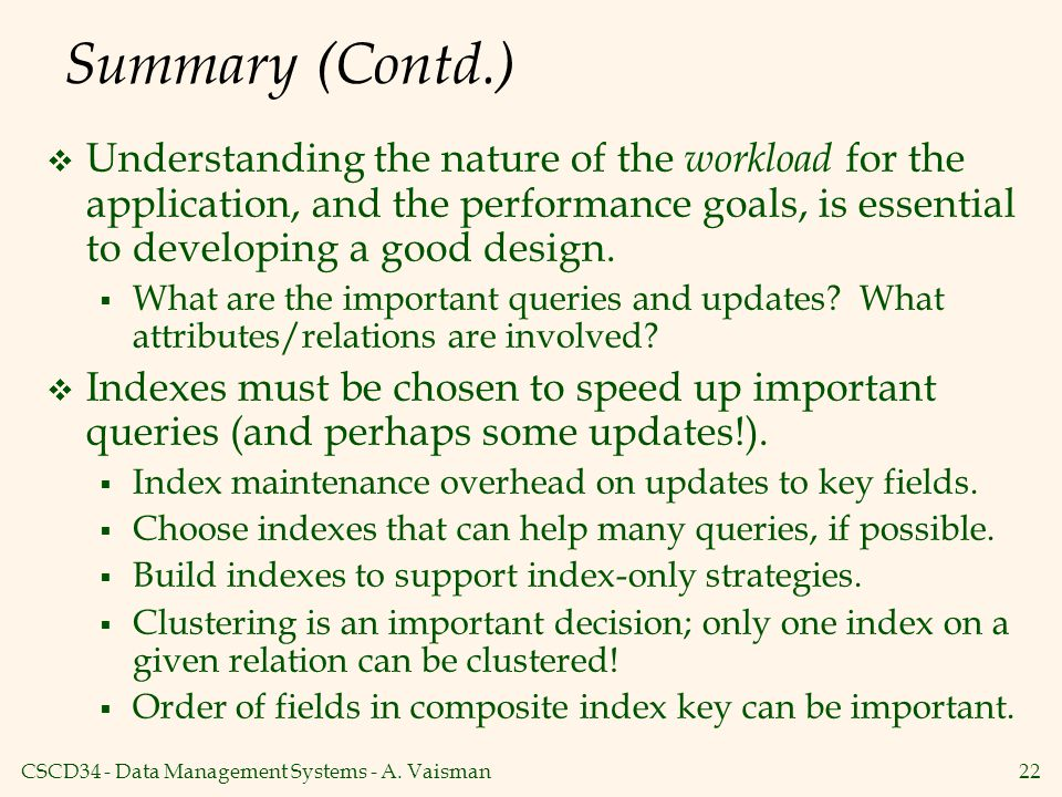Summary (Contd.) Understanding the nature of the workload for the application, and the performance goals, is essential to developing a good design.