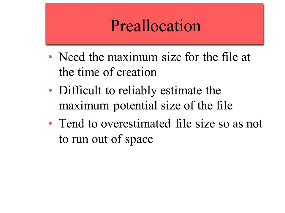 Preallocation Need the maximum size for the file at the time of creation. Difficult to reliably estimate the maximum potential size of the file.