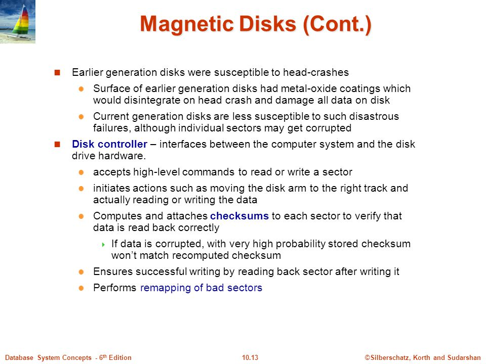 Magnetic Disks (Cont.) Earlier generation disks were susceptible to head-crashes.
