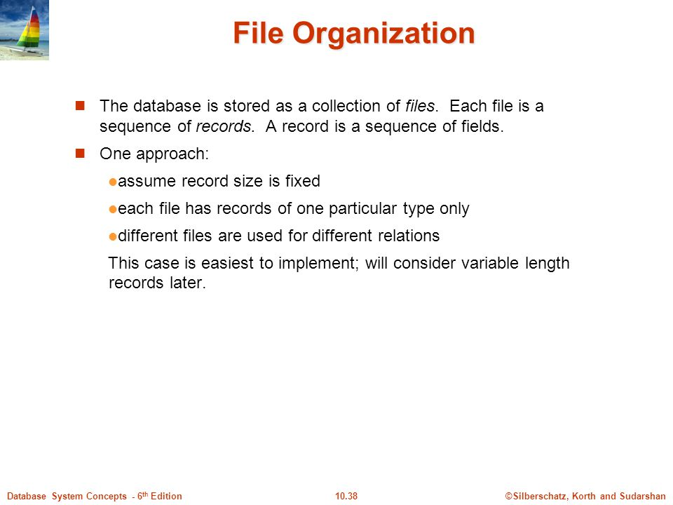File Organization The database is stored as a collection of files. Each file is a sequence of records. A record is a sequence of fields.
