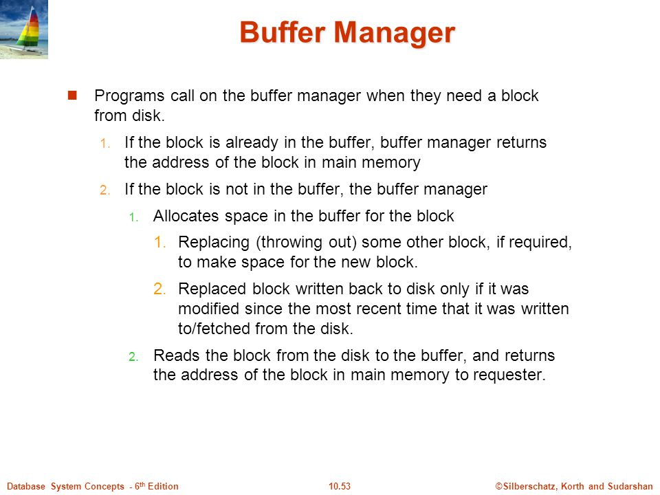 Buffer Manager Programs call on the buffer manager when they need a block from disk.