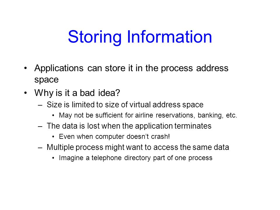 Storing Information Applications can store it in the process address space. Why is it a bad idea Size is limited to size of virtual address space.