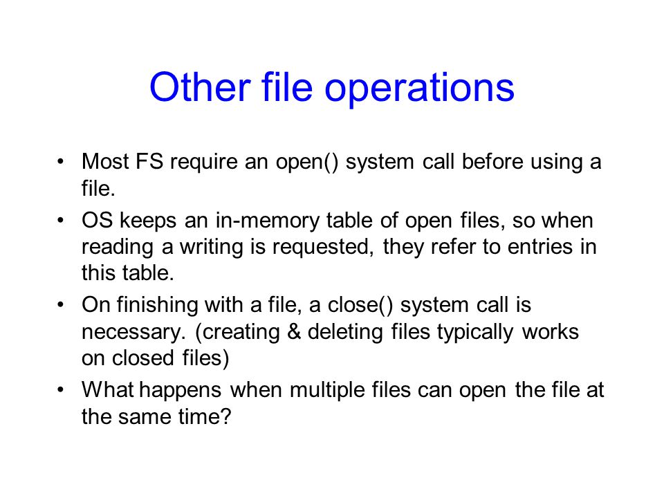 Other file operations Most FS require an open() system call before using a file.