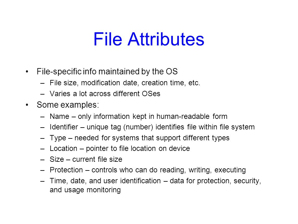 File Attributes File-specific info maintained by the OS Some examples:
