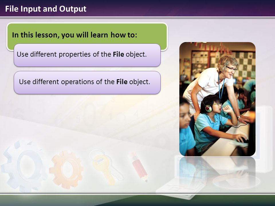 File Input and Output In this lesson, you will learn how to: